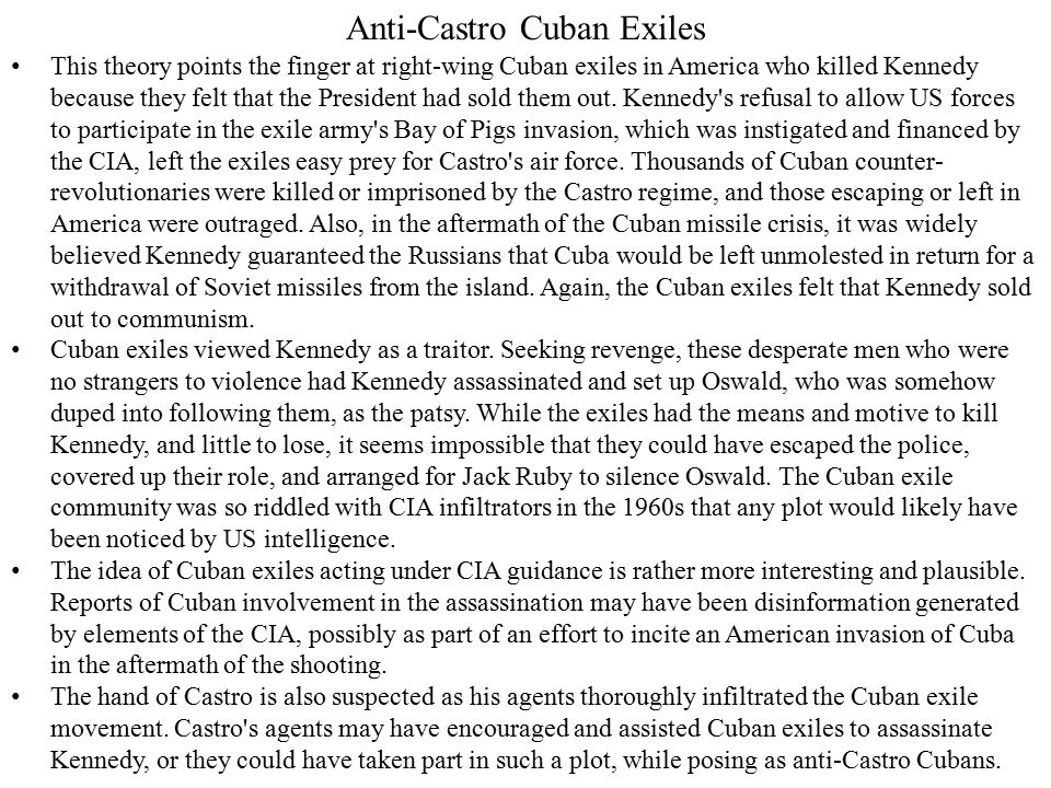 Anti-Castro Cuban Exiles This theory points the finger at right-wing Cuban exiles in America who killed Kennedy because they felt that the President had sold them out.