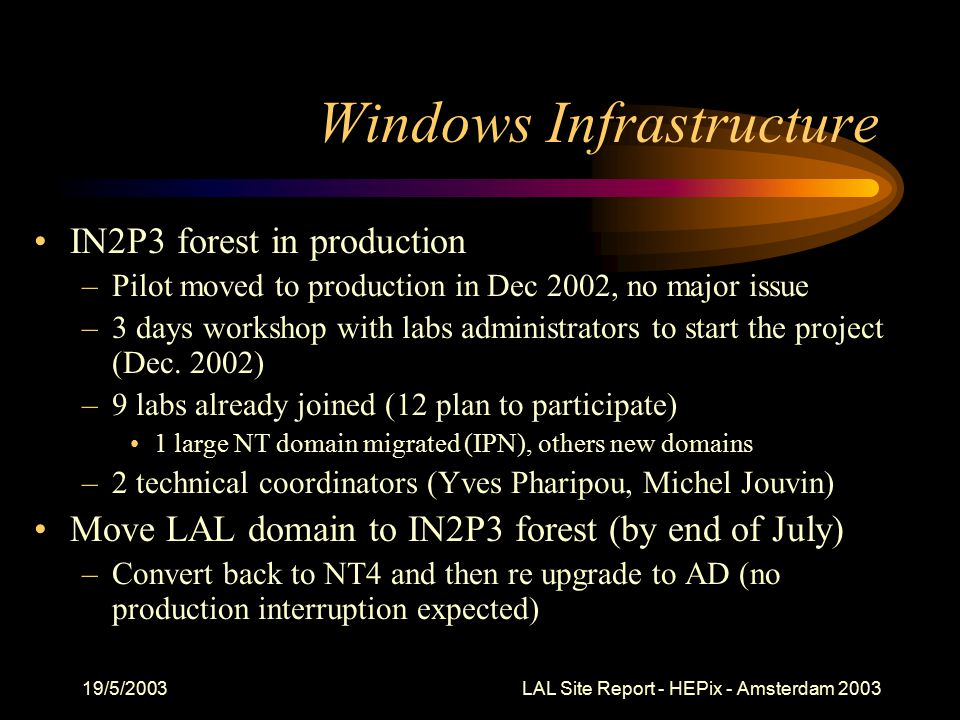 19/5/2003 LAL Site Report - HEPix - Amsterdam 2003 VPN Server Main goals –Windows AD remote access –Mail relaying restricted to LAN connected machines –Clear text pwd protocols (ftp, telnet) to specific devices Based on solution presented by CERN at FNAL –Windows 2000 server –Authentication server : AD controller No need for a separate account –Tunneling : PPTP + CHAP/MS-CHAP –Encryption : MPPE (RSA/RC4) Pilot started last week…
