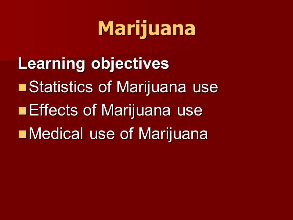 Marijuana Learning objectives Statistics of Marijuana use Statistics of Marijuana use Effects of Marijuana use Effects of Marijuana use Medical use of