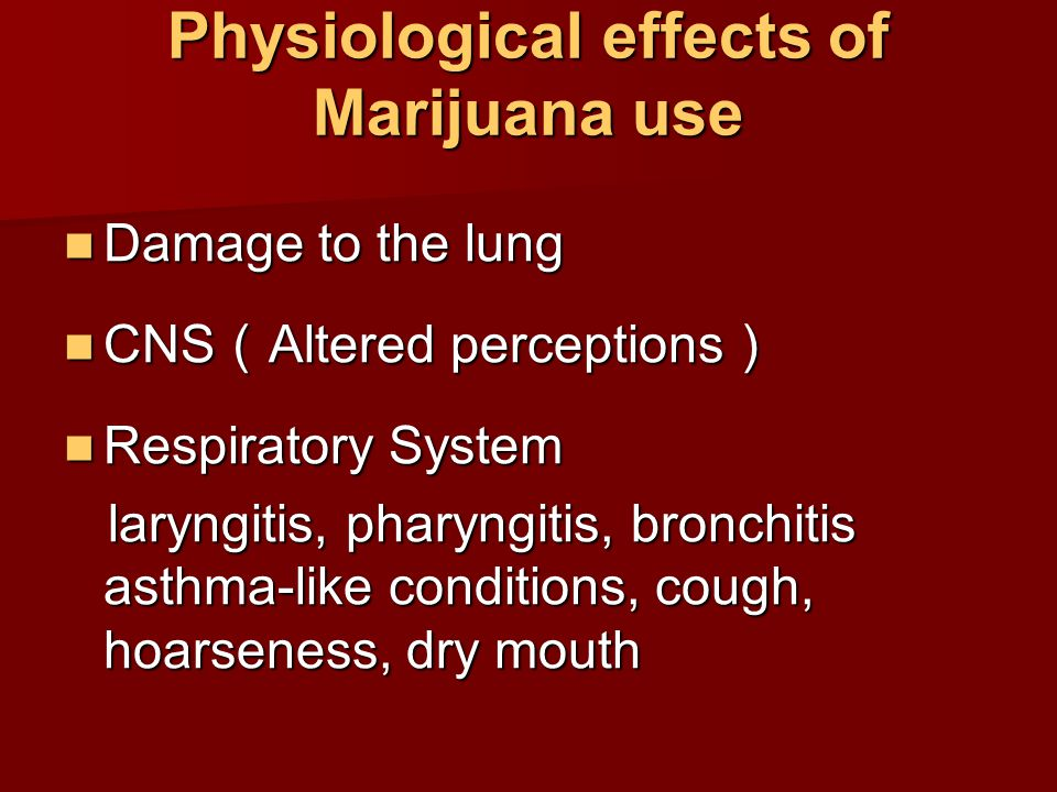 Physiological effects of Marijuana use Damage to the lung Damage to the lung CNS ( Altered perceptions ) CNS ( Altered perceptions ) Respiratory Syste