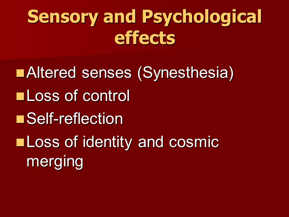 Sensory and Psychological effects Altered senses (Synesthesia) Altered senses (Synesthesia) Loss of control Loss of control Self-reflection Self-refle