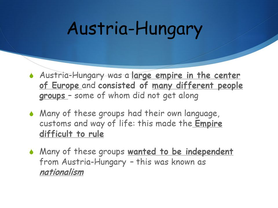 Austria-Hungary  Austria-Hungary was a large empire in the center of Europe and consisted of many different people groups – some of whom did not get along  Many of these groups had their own language, customs and way of life: this made the Empire difficult to rule  Many of these groups wanted to be independent from Austria-Hungary – this was known as nationalism