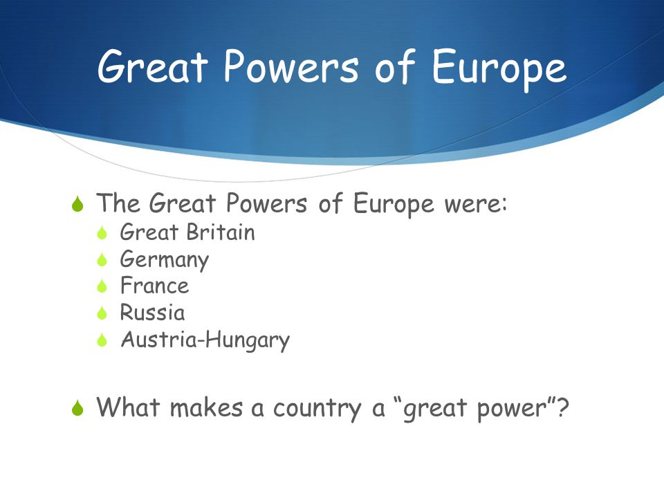 Great Powers of Europe  The Great Powers of Europe were:  Great Britain  Germany  France  Russia  Austria-Hungary  What makes a country a great power
