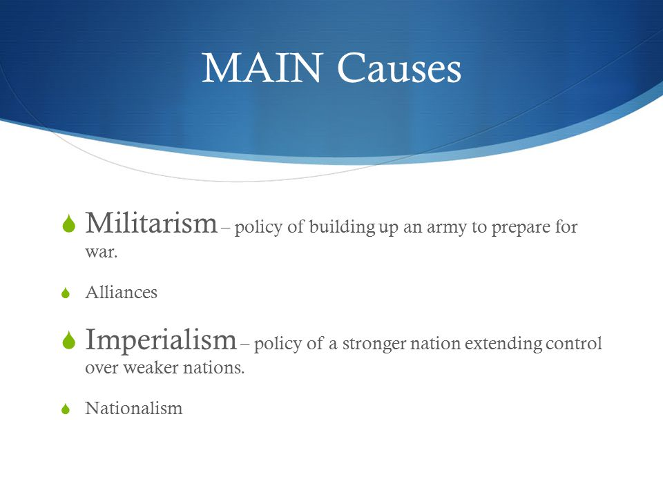 MAIN Causes  Militarism – policy of building up an army to prepare for war.