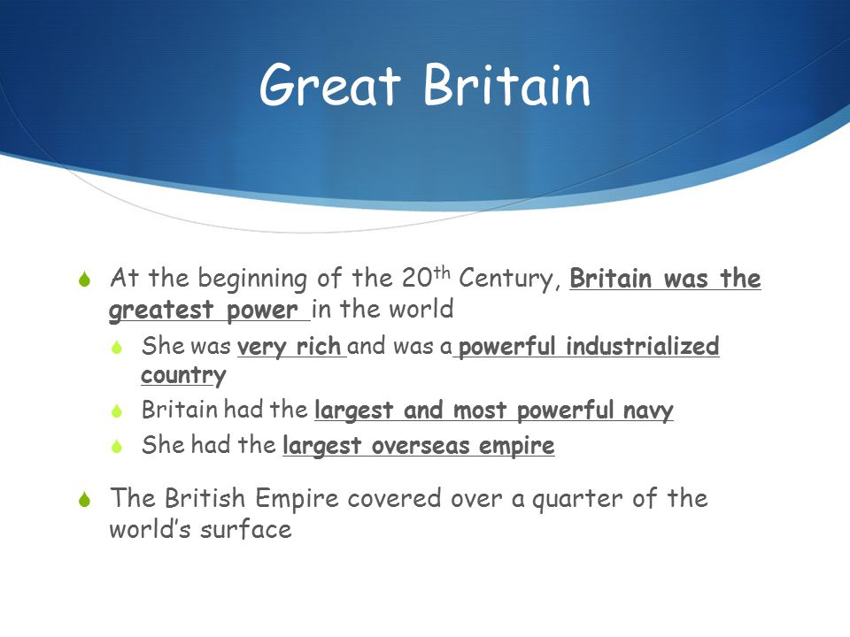 Great Britain  At the beginning of the 20 th Century, Britain was the greatest power in the world  She was very rich and was a powerful industrialized country  Britain had the largest and most powerful navy  She had the largest overseas empire  The British Empire covered over a quarter of the world's surface