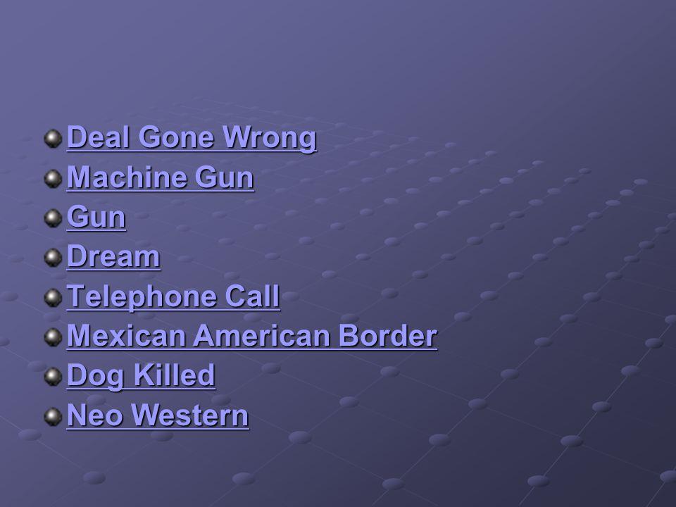 Deal Gone Wrong Deal Gone Wrong Machine Gun Machine Gun Dream Telephone Call Telephone Call Mexican American Border Mexican American Border Dog Killed Dog Killed Neo Western Neo Western