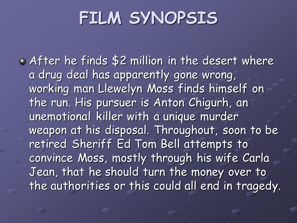 FILM SYNOPSIS After he finds $2 million in the desert where a drug deal has apparently gone wrong, working man Llewelyn Moss finds himself on the run.