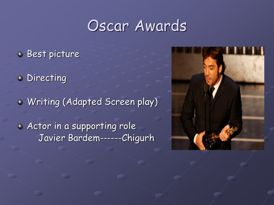 Oscar Awards Best picture Directing Writing (Adapted Screen play) Actor in a supporting role Javier Bardem------Chigurh Javier Bardem------Chigurh