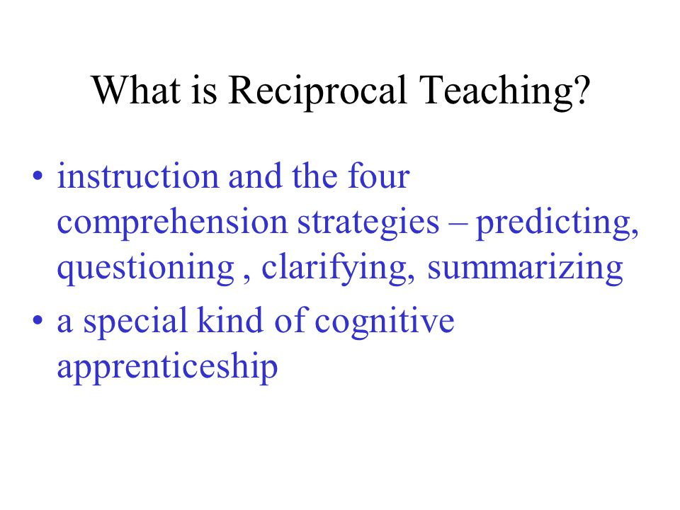What is Reciprocal Teaching? instruction and the four comprehension strategies – predicting, questioning, clarifying, summarizing a special kind of co