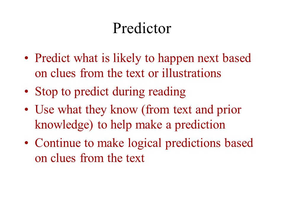 Predictor Predict what is likely to happen next based on clues from the text or illustrations Stop to predict during reading Use what they know (from