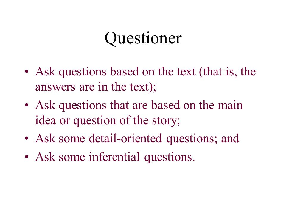 Questioner Ask questions based on the text (that is, the answers are in the text); Ask questions that are based on the main idea or question of the st