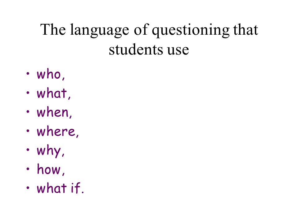 The language of questioning that students use who, what, when, where, why, how, what if.