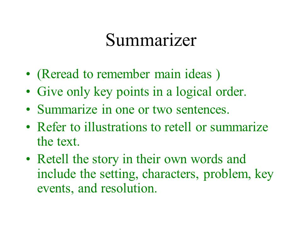 Summarizer (Reread to remember main ideas ) Give only key points in a logical order.