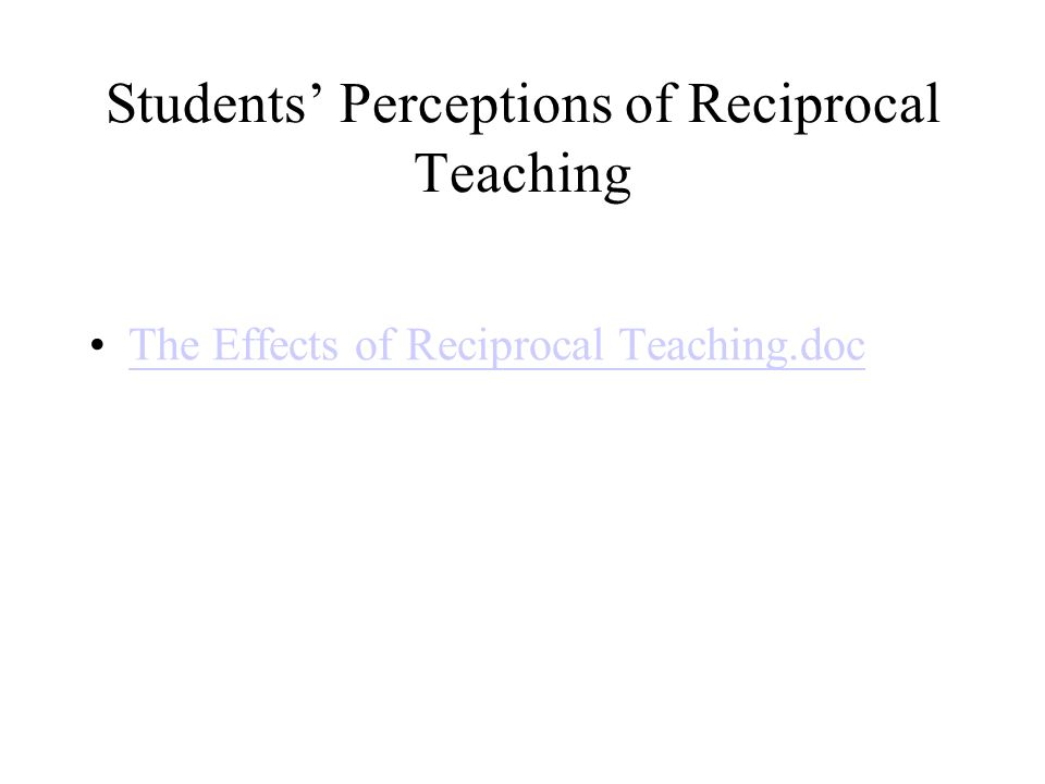 Students' Perceptions of Reciprocal Teaching The Effects of Reciprocal Teaching.doc