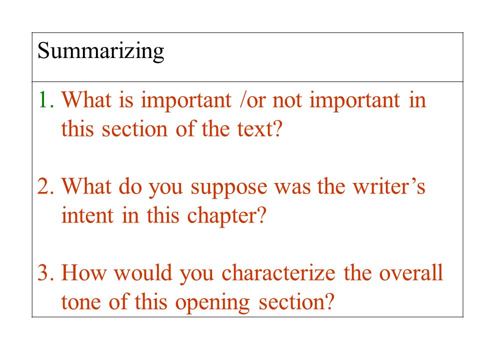 Summarizing 1. What is important /or not important in this section of the text? 2. What do you suppose was the writer's intent in this chapter? 3. How