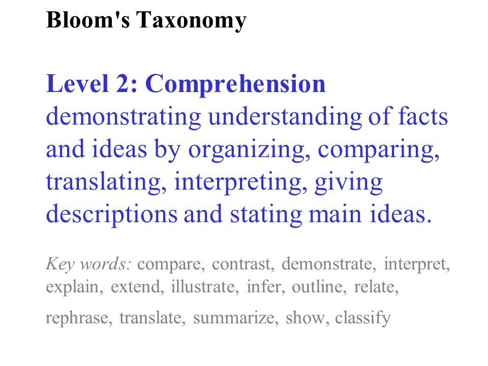 Bloom s Taxonomy Level 2: Comprehension demonstrating understanding of facts and ideas by organizing, comparing, translating, interpreting, giving descriptions and stating main ideas.