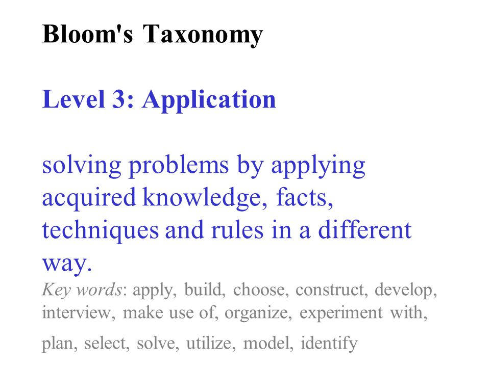 Bloom's Taxonomy Level 3: Application solving problems by applying acquired knowledge, facts, techniques and rules in a different way. Key words: appl