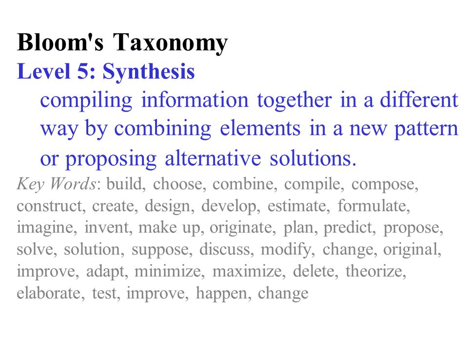 Bloom's Taxonomy Level 5: Synthesis compiling information together in a different way by combining elements in a new pattern or proposing alternative