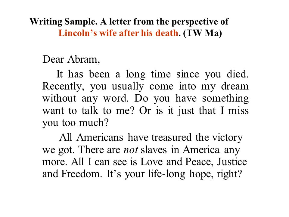 Writing Sample. A letter from the perspective of Lincoln's wife after his death. (TW Ma) Dear Abram, It has been a long time since you died. Recently,