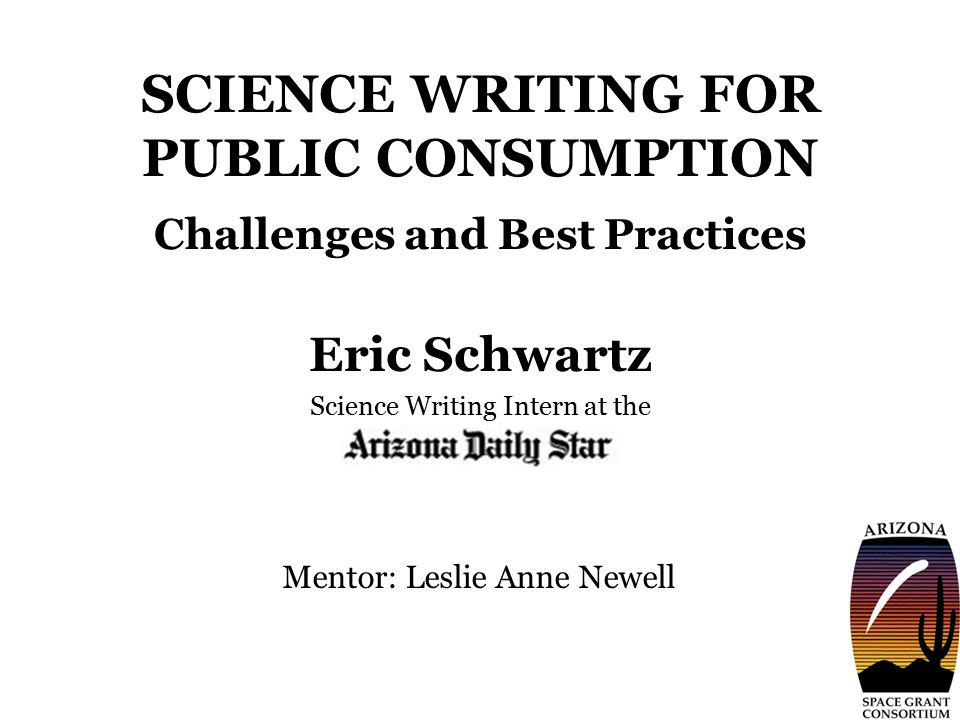 SCIENCE WRITING FOR PUBLIC CONSUMPTION Challenges and Best Practices Eric Schwartz Science Writing Intern at the Mentor: Leslie Anne Newell