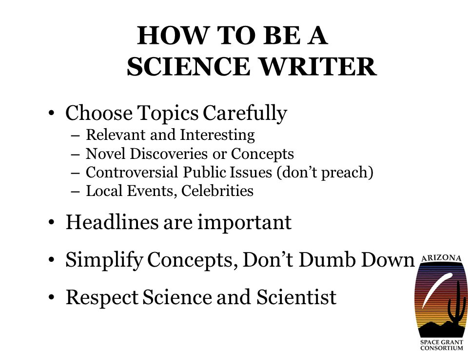 HOW TO BE A SCIENCE WRITER Choose Topics Carefully – Relevant and Interesting – Novel Discoveries or Concepts – Controversial Public Issues (don't preach) – Local Events, Celebrities Headlines are important Simplify Concepts, Don't Dumb Down Respect Science and Scientist