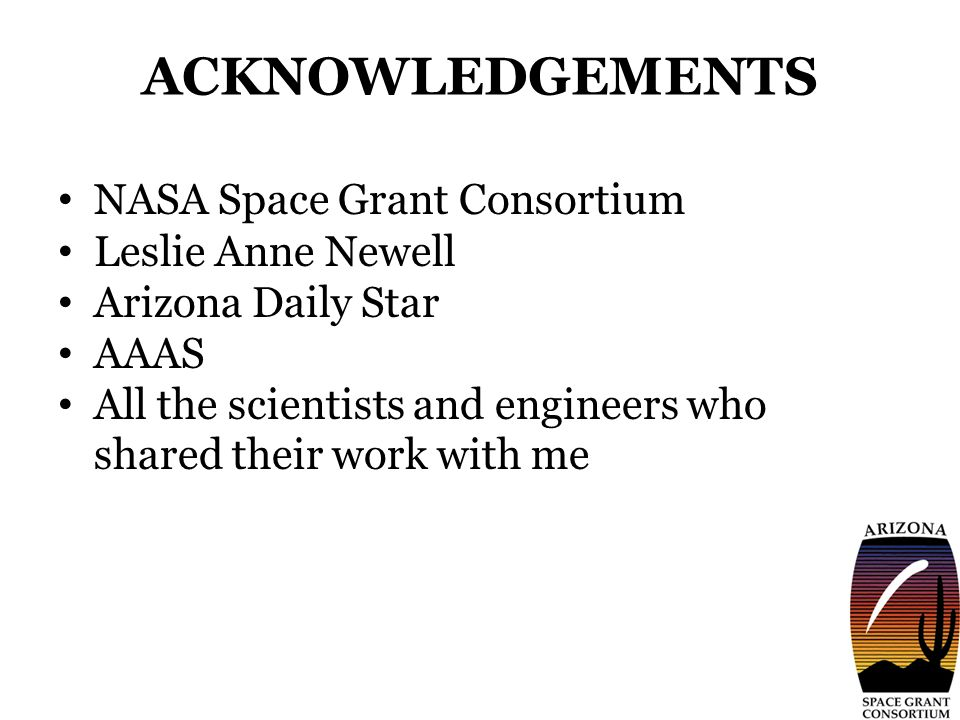 ACKNOWLEDGEMENTS NASA Space Grant Consortium Leslie Anne Newell Arizona Daily Star AAAS All the scientists and engineers who shared their work with me