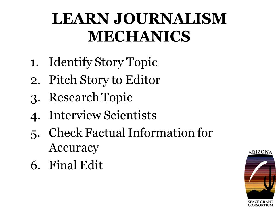 LEARN JOURNALISM MECHANICS 1.Identify Story Topic 2.Pitch Story to Editor 3.Research Topic 4.Interview Scientists 5.Check Factual Information for Accuracy 6.Final Edit