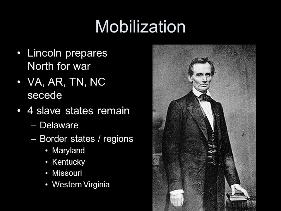 Mobilization Lincoln prepares North for war VA, AR, TN, NC secede 4 slave states remain –Delaware –Border states / regions Maryland Kentucky Missouri Western Virginia