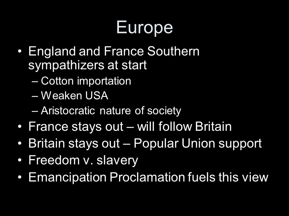 Europe England and France Southern sympathizers at start –Cotton importation –Weaken USA –Aristocratic nature of society France stays out – will follow Britain Britain stays out – Popular Union support Freedom v.
