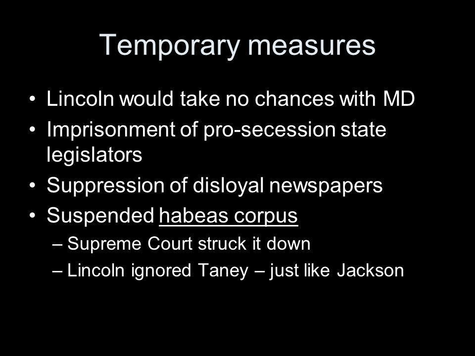 Temporary measures Lincoln would take no chances with MD Imprisonment of pro-secession state legislators Suppression of disloyal newspapers Suspended habeas corpus –Supreme Court struck it down –Lincoln ignored Taney – just like Jackson