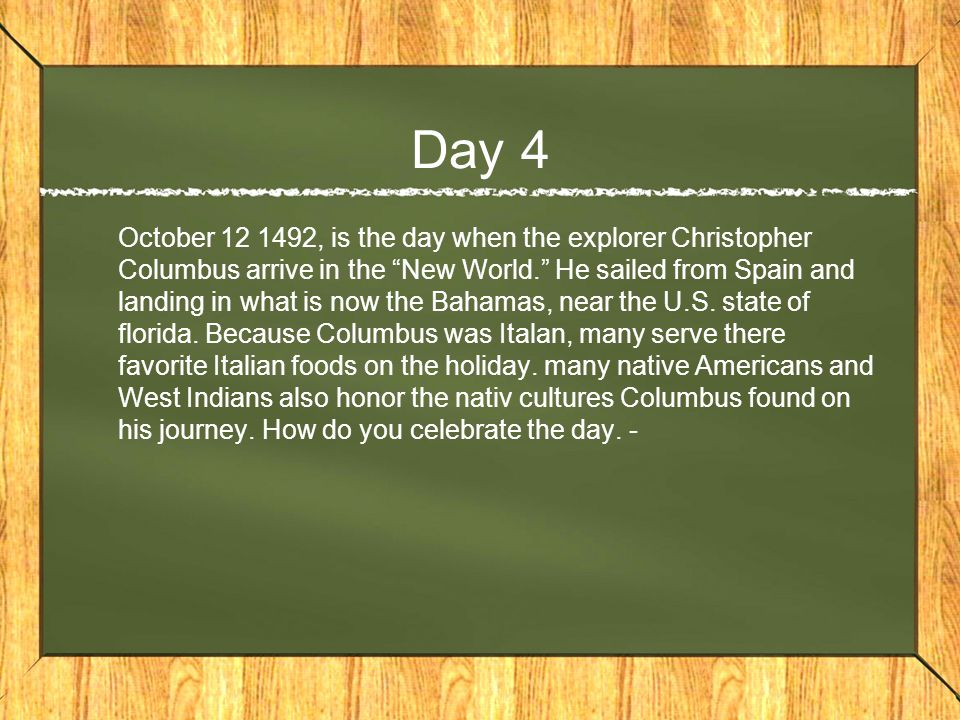Day 4 October 12 1492, is the day when the explorer Christopher Columbus arrive in the New World. He sailed from Spain and landing in what is now the Bahamas, near the U.S.