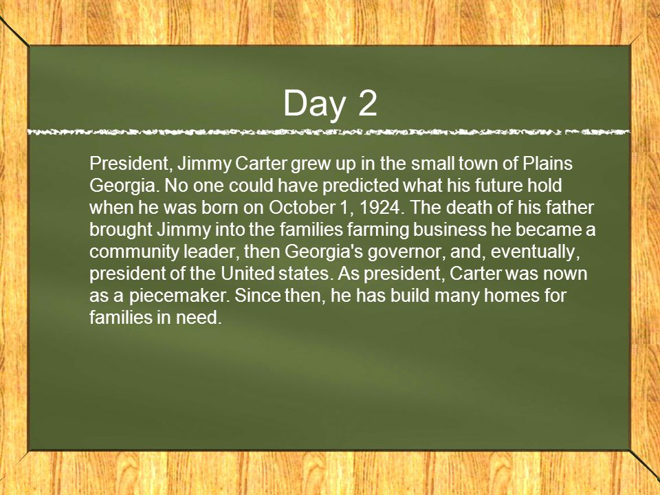 Day 2 President, Jimmy Carter grew up in the small town of Plains Georgia.