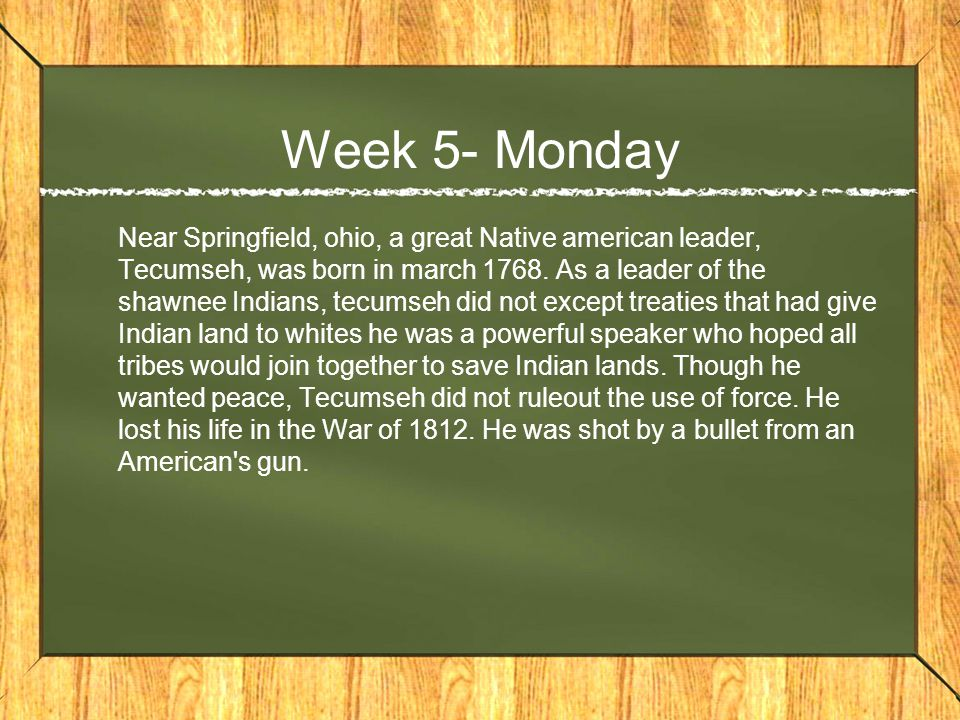 Week 5- Monday Near Springfield, ohio, a great Native american leader, Tecumseh, was born in march 1768.