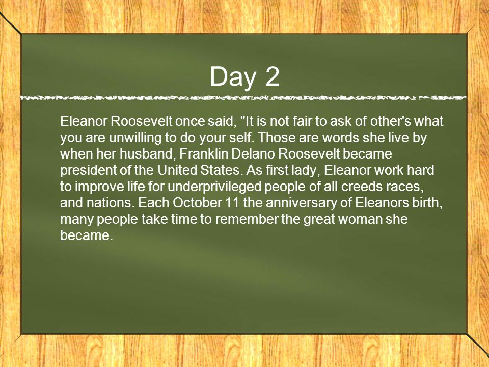 Day 2 Eleanor Roosevelt once said, It is not fair to ask of other s what you are unwilling to do your self.