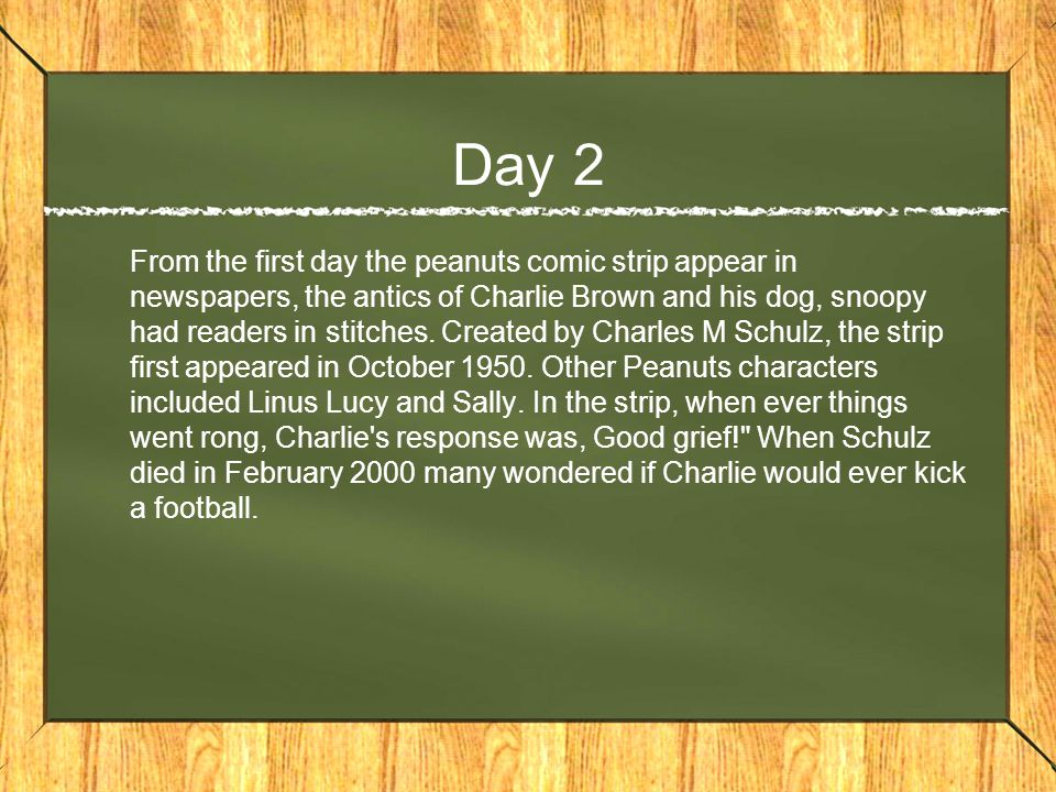 Day 2 From the first day the peanuts comic strip appear in newspapers, the antics of Charlie Brown and his dog, snoopy had readers in stitches.