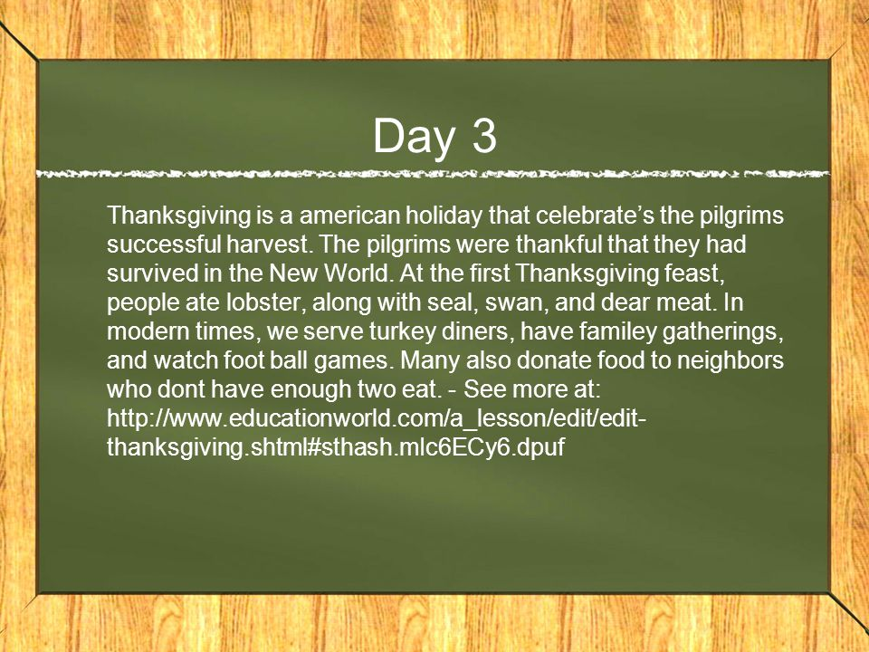 Day 3 Thanksgiving is a american holiday that celebrate's the pilgrims successful harvest.