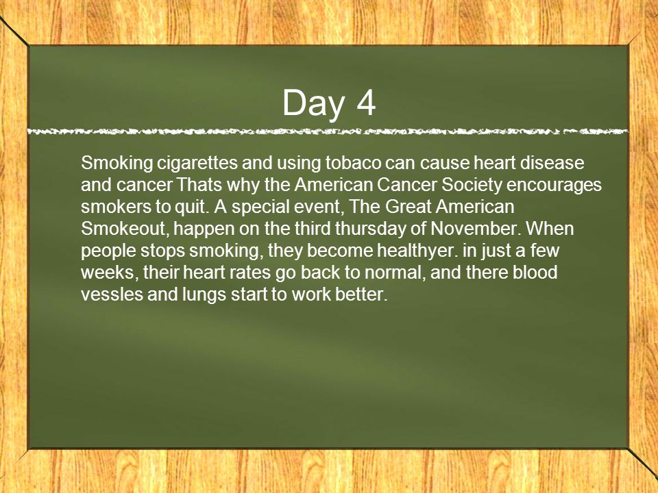 Day 4 Smoking cigarettes and using tobaco can cause heart disease and cancer Thats why the American Cancer Society encourages smokers to quit.
