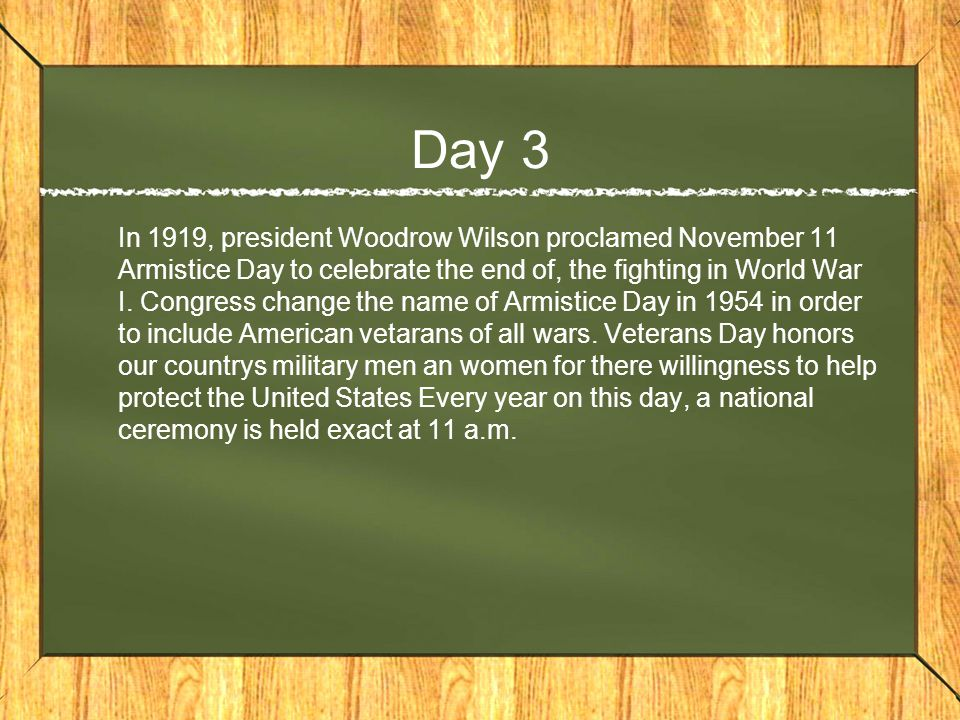 Day 3 In 1919, president Woodrow Wilson proclamed November 11 Armistice Day to celebrate the end of, the fighting in World War I.