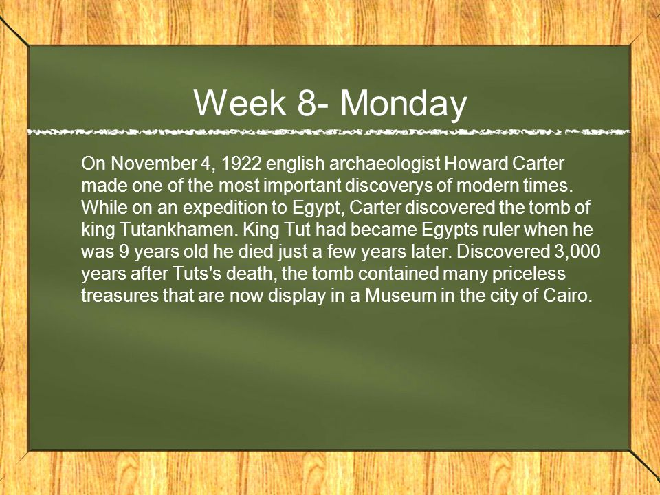 Week 8- Monday On November 4, 1922 english archaeologist Howard Carter made one of the most important discoverys of modern times.