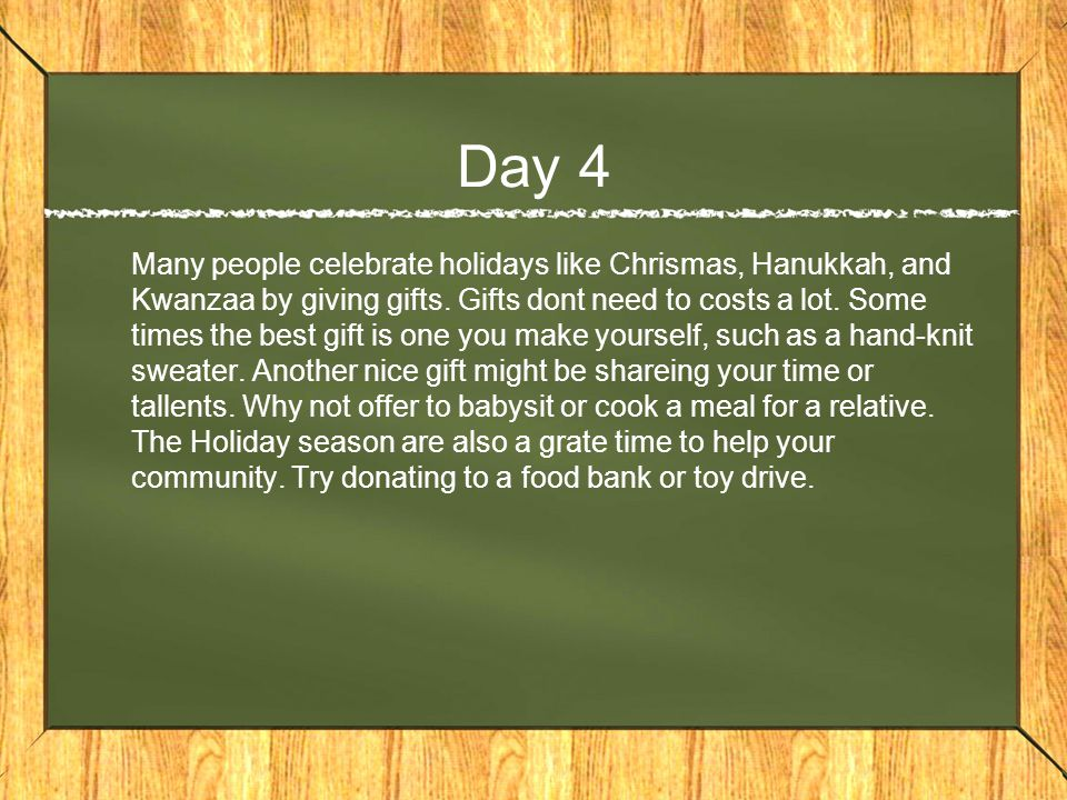 Day 4 Many people celebrate holidays like Chrismas, Hanukkah, and Kwanzaa by giving gifts.