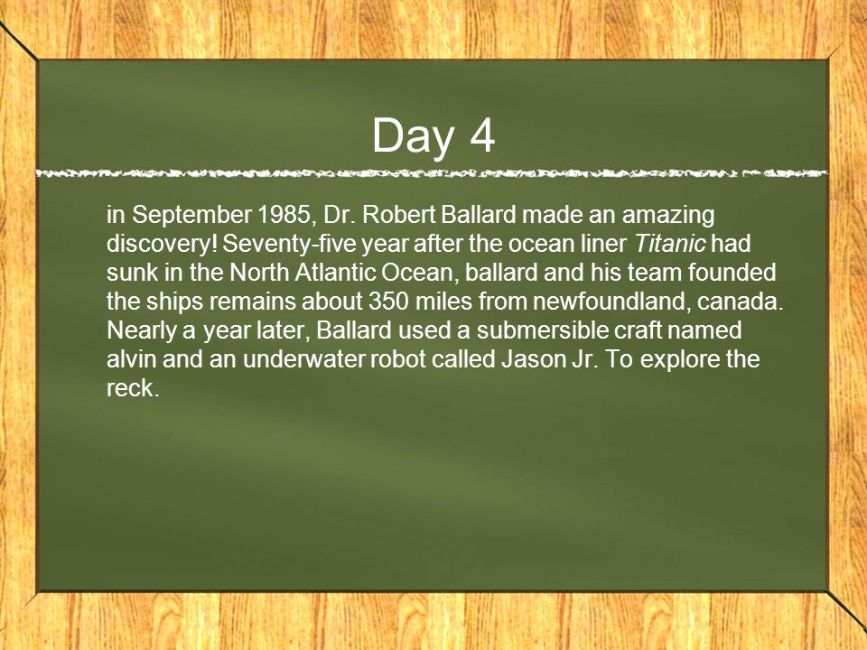 Day 4 in September 1985, Dr. Robert Ballard made an amazing discovery.