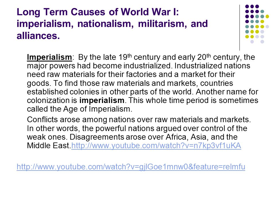 Long Term Causes of World War I: imperialism, nationalism, militarism, and alliances. Imperialism: By the late 19 th century and early 20 th century,