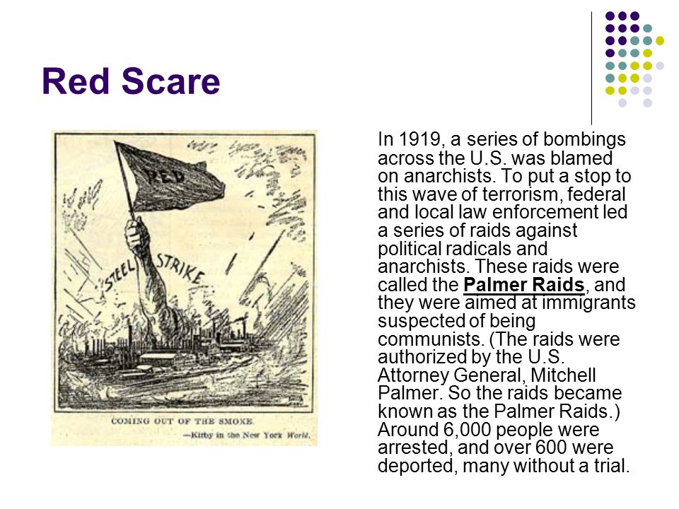 Red Scare In 1919, a series of bombings across the U.S. was blamed on anarchists. To put a stop to this wave of terrorism, federal and local law enfor