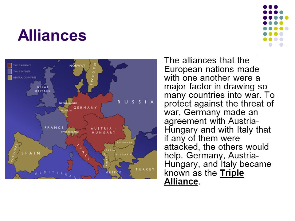 Alliances The alliances that the European nations made with one another were a major factor in drawing so many countries into war. To protect against