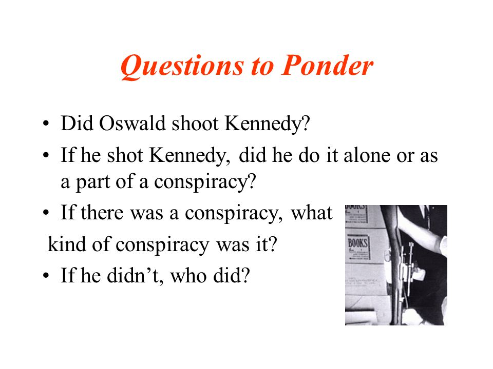 Questions to Ponder Did Oswald shoot Kennedy.
