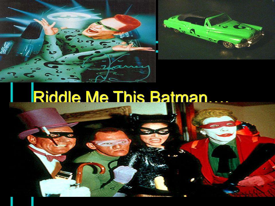 Riddle Me This Batman….