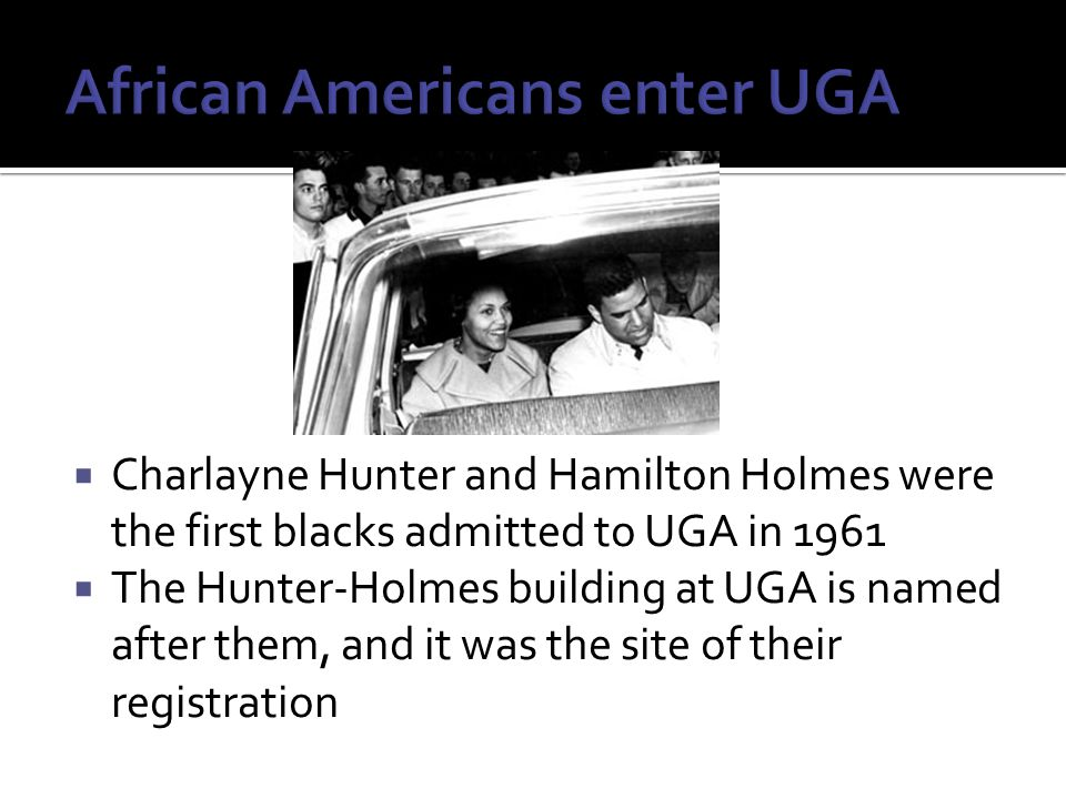  Charlayne Hunter and Hamilton Holmes were the first blacks admitted to UGA in 1961  The Hunter-Holmes building at UGA is named after them, and it was the site of their registration