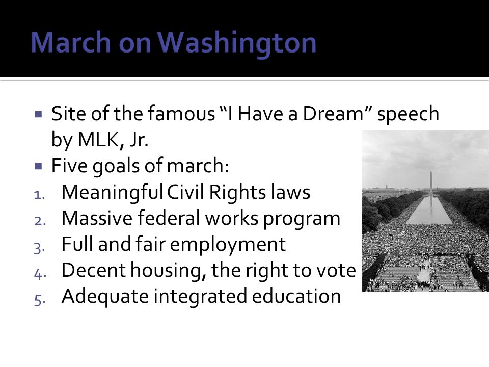 " Site of the famous ""I Have a Dream"" speech by MLK, Jr.  Five goals of march: 1. Meaningful Civil Rights laws 2. Massive federal works program 3. Fu"