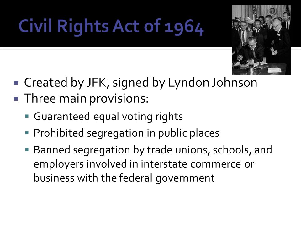  Created by JFK, signed by Lyndon Johnson  Three main provisions:  Guaranteed equal voting rights  Prohibited segregation in public places  Banned segregation by trade unions, schools, and employers involved in interstate commerce or business with the federal government