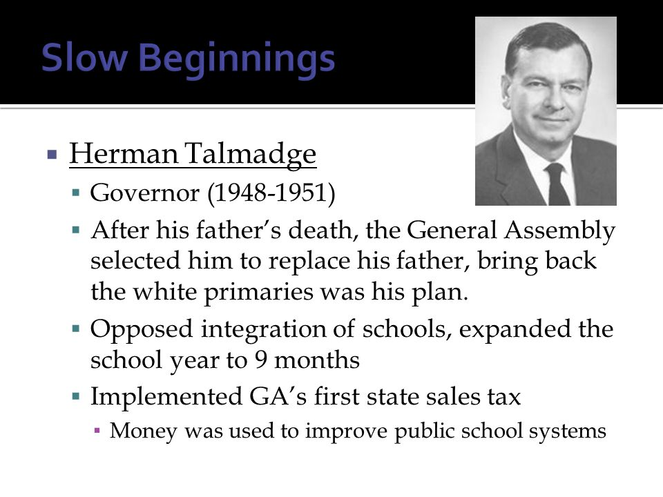  Herman Talmadge  Governor (1948-1951)  After his father's death, the General Assembly selected him to replace his father, bring back the white pri